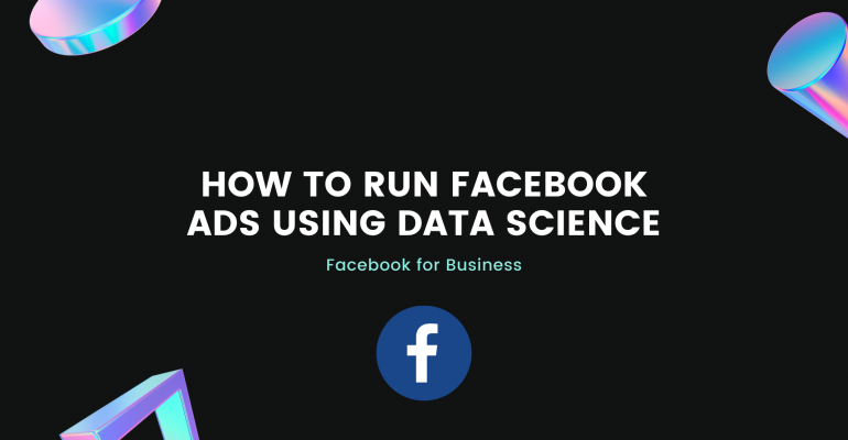 How to run Facebook ads using Data Science (Facebook for Business)