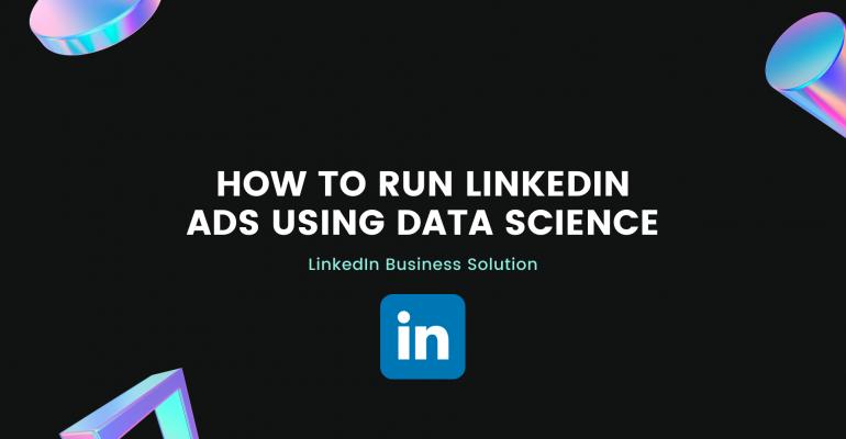 How to run LinkedIn ads (LinkedIn Business Solution)using Data Science (LinkedIn Business Solution)